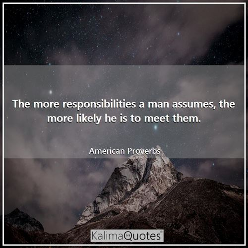 The more responsibilities a man assumes, the more likely he is to meet them.