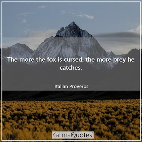 The more the fox is cursed, the more prey he catches.