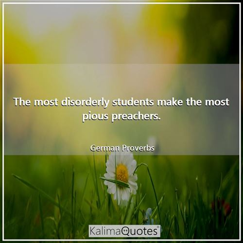 The most disorderly students make the most pious preachers.