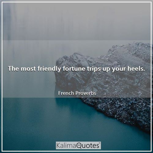 The most friendly fortune trips up your heels.