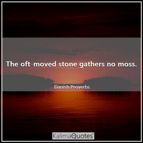 The oft-moved stone gathers no moss. - Danish Proverbs
