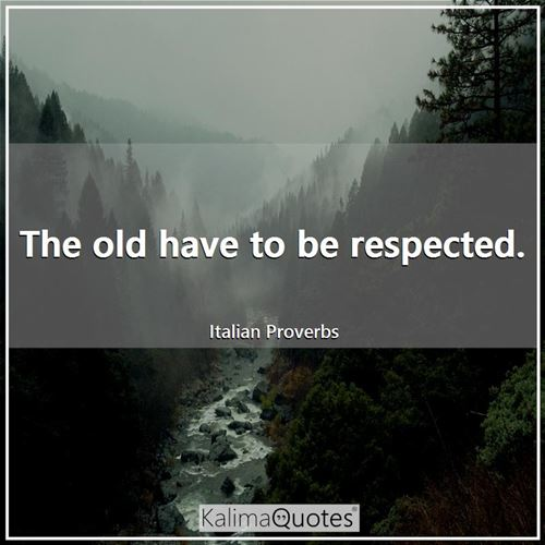 The old have to be respected.