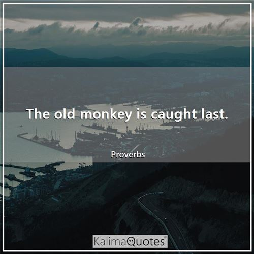 The old monkey is caught last.