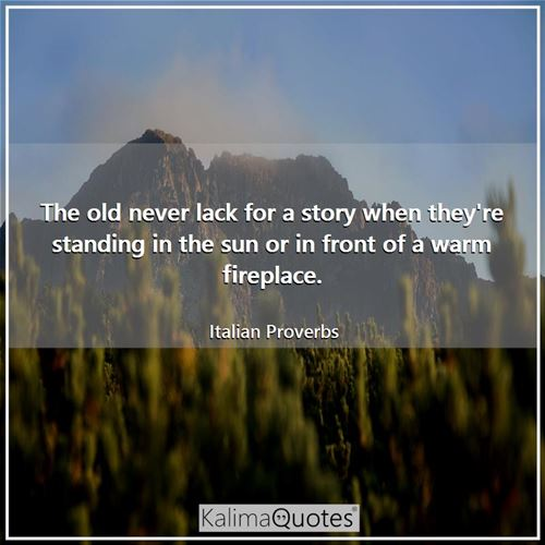 The old never lack for a story when they're standing in the sun or in front of a warm fireplace.