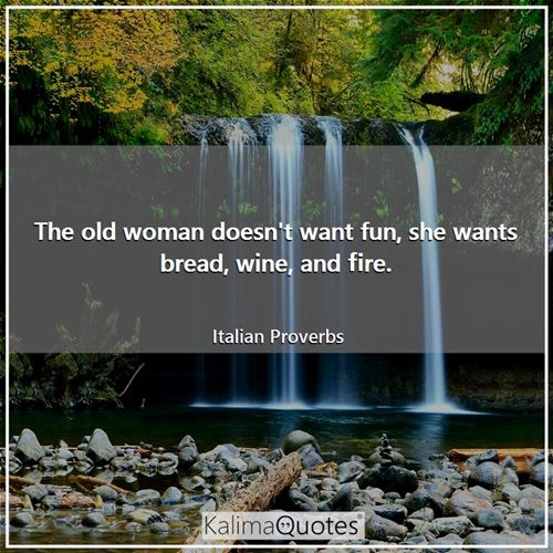 The old woman doesn't want fun, she wants bread, wine, and fire.