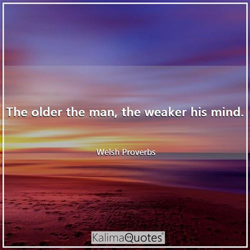 The older the man, the weaker his mind.