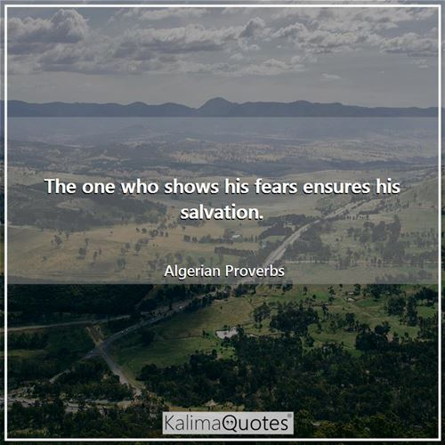 The one who shows his fears ensures his salvation. - Algerian Proverbs