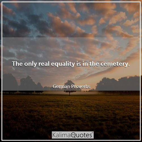 The only real equality is in the cemetery.