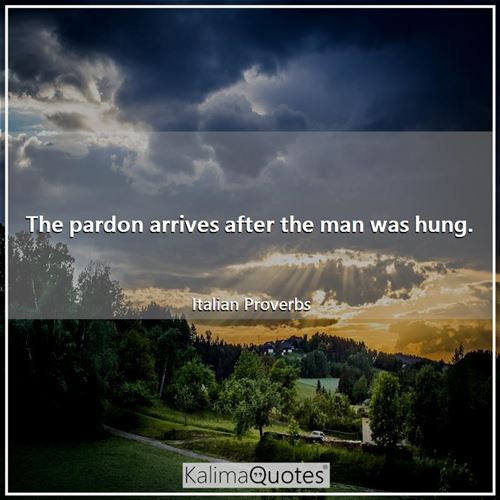 The pardon arrives after the man was hung. - Italian Proverbs