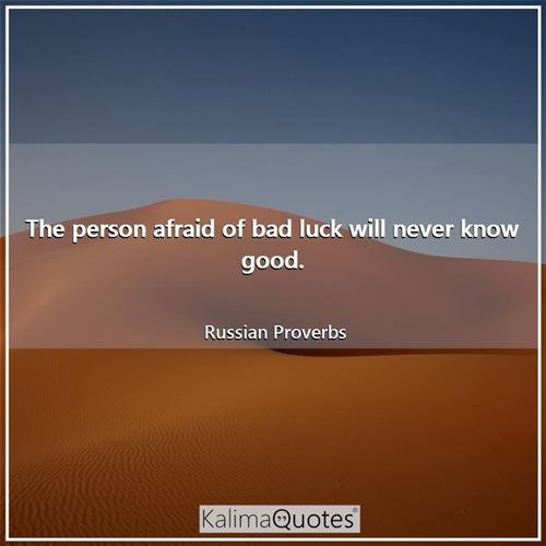 The person afraid of bad luck will never know good.