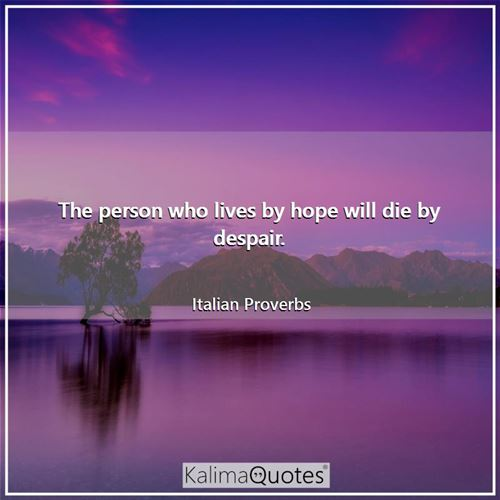 The person who lives by hope will die by despair.