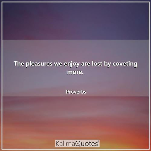 The pleasures we enjoy are lost by coveting more.