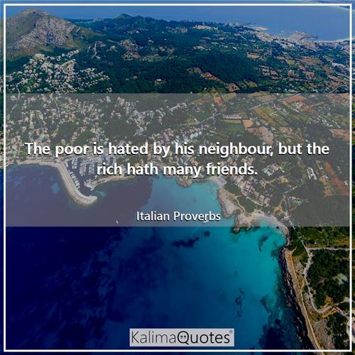The poor is hated by his neighbour, but the rich hath many friends. - Italian Proverbs