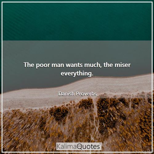 The poor man wants much, the miser everything. - Danish Proverbs