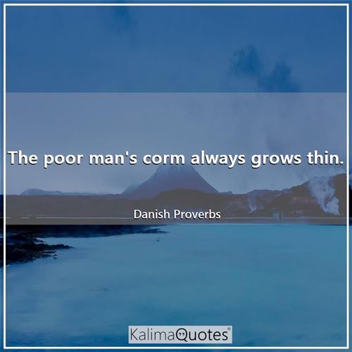 The poor man's corm always grows thin. - Danish Proverbs