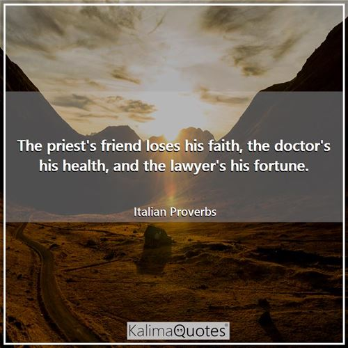 The priest's friend loses his faith, the doctor's his health, and the lawyer's his fortune. - Italian Proverbs