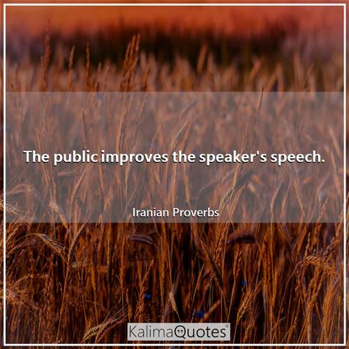The public improves the speaker's speech. - Iranian Proverbs