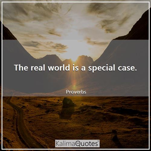 The real world is a special case. - Proverbs