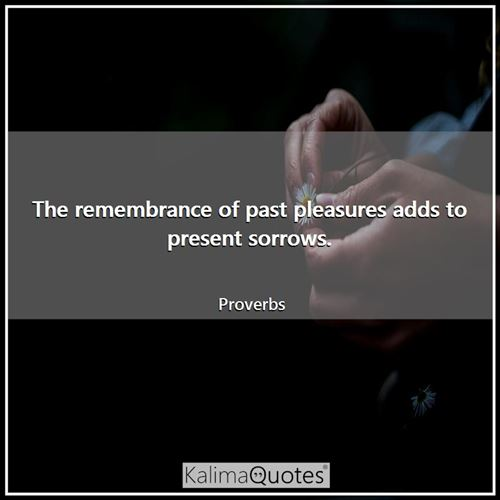 The remembrance of past pleasures adds to present sorrows.