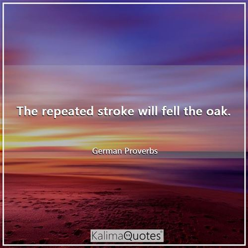 The repeated stroke will fell the oak.