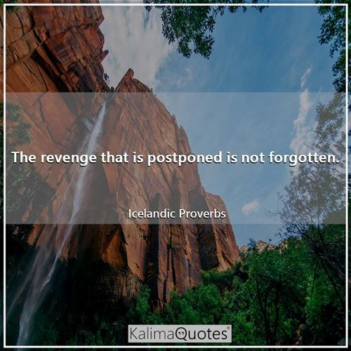 The revenge that is postponed is not forgotten.