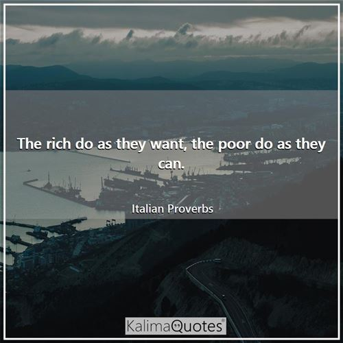 The rich do as they want, the poor do as they can.