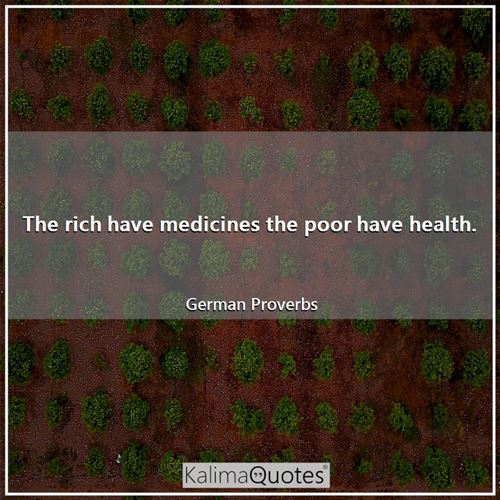 The rich have medicines the poor have health.