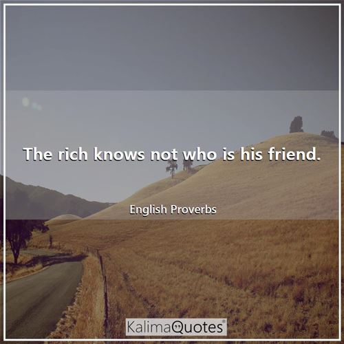 The rich knows not who is his friend.