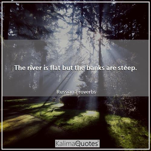 The river is flat but the banks are steep. - Russian Proverbs