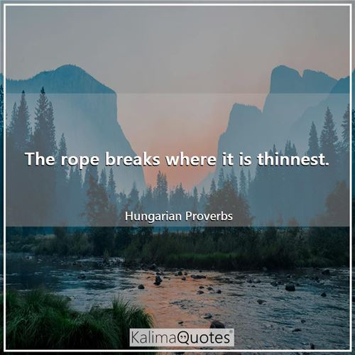 The rope breaks where it is thinnest.