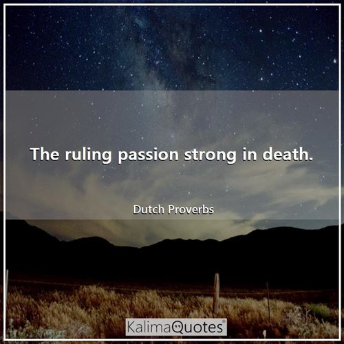 The ruling passion strong in death.