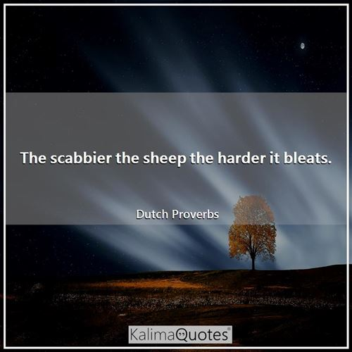 The scabbier the sheep the harder it bleats.