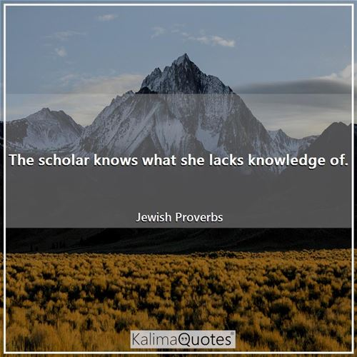 The scholar knows what she lacks knowledge of.