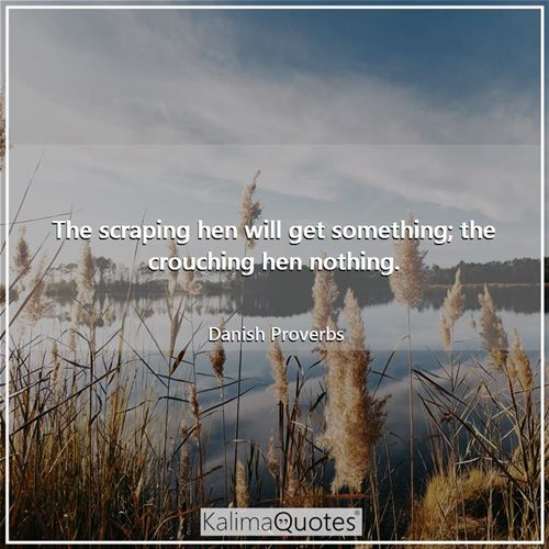 The scraping hen will get something; the crouching hen nothing. - Danish Proverbs