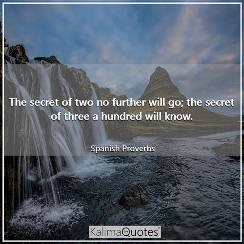 The secret of two no further will go; the secret of three a hundred will know.