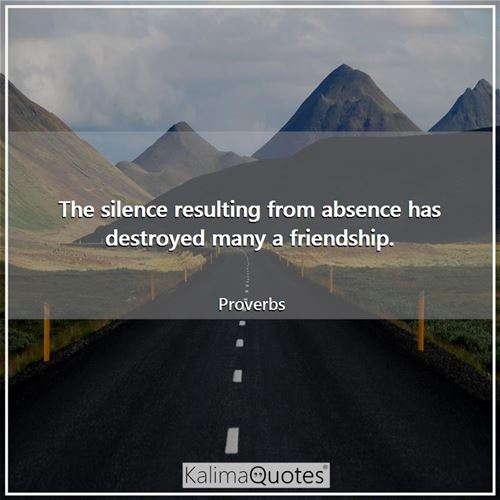 The silence resulting from absence has destroyed many a friendship.