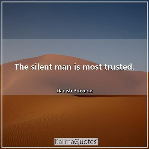 The silent man is most trusted.