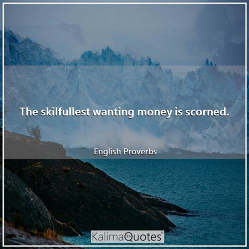 The skilfullest wanting money is scorned.