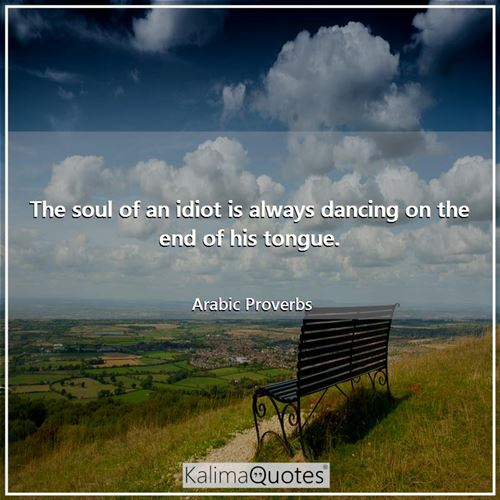 The soul of an idiot is always dancing on the end of his tongue.