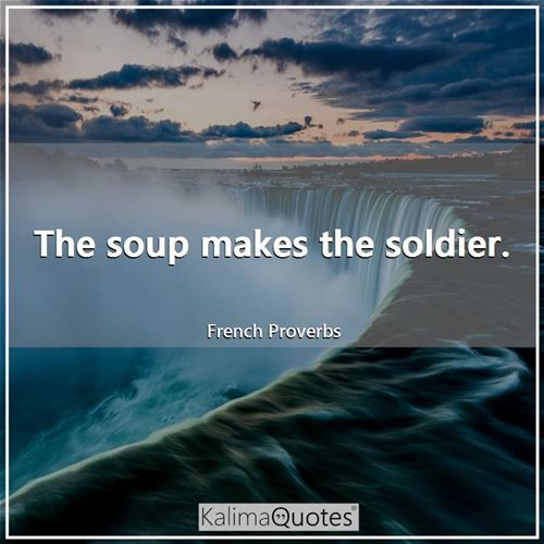 The soup makes the soldier.