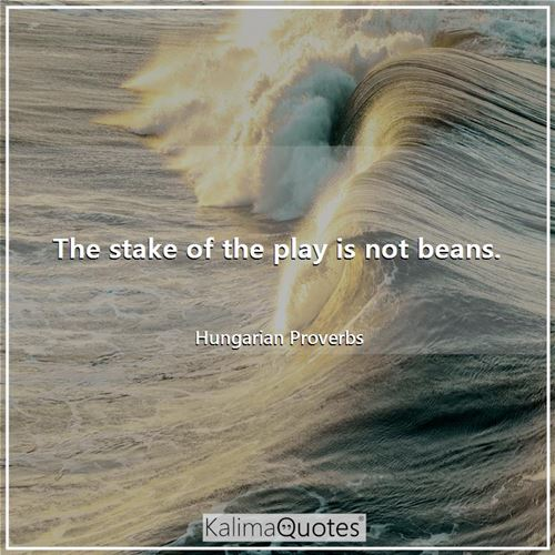 The stake of the play is not beans.