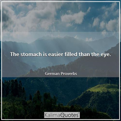 The stomach is easier filled than the eye.