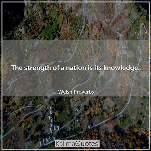 The strength of a nation is its knowledge.