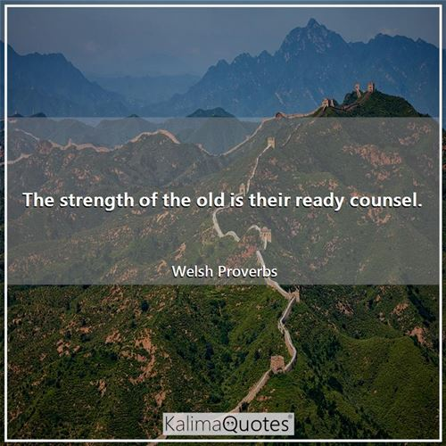 The strength of the old is their ready counsel.