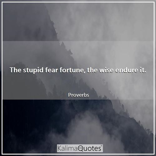 The stupid fear fortune, the wise endure it.