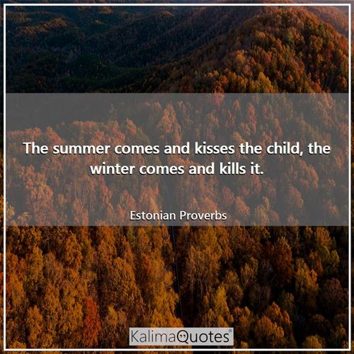 The summer comes and kisses the child, the winter comes and kills it. - Estonian Proverbs