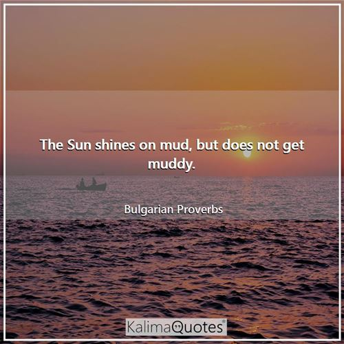 The Sun shines on mud, but does not get muddy. - Bulgarian Proverbs