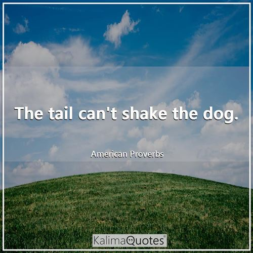 The tail can't shake the dog.