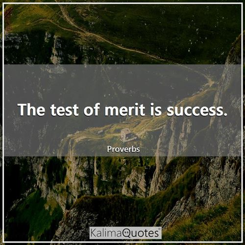 The test of merit is success.