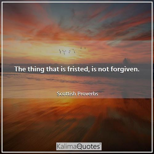 The thing that is fristed, is not forgiven.